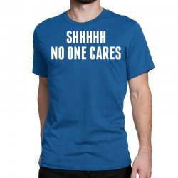 Shhhh No One Cares Classic T-shirt Designed By Sabriacar