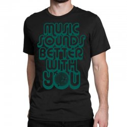music sounds better with you Classic T-shirt | Artistshot