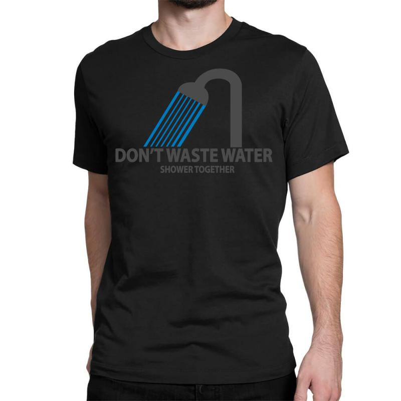 18f37b3627 Custom Don't Waste Water Classic T-shirt By Syahbudi90 - Artistshot