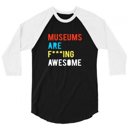 Museums Are F Ing Awesome 3/4 Sleeve Shirt Designed By Tee Shop