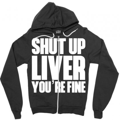 Shut Up Liver You're Fine Funny Humor St Patrick's Day Zipper Hoodie Designed By Tee Shop