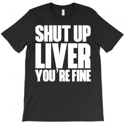 Shut Up Liver You're Fine Funny Humor St Patrick's Day T-shirt Designed By Tee Shop