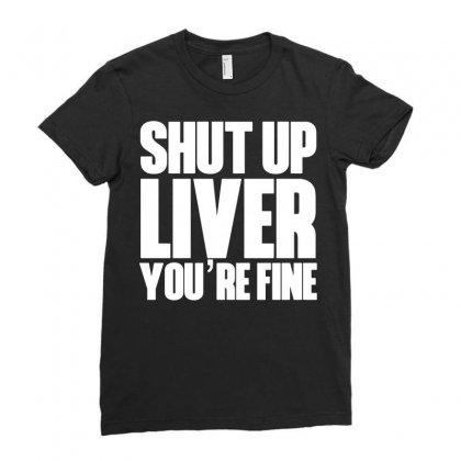 Shut Up Liver You're Fine Funny Humor St Patrick's Day Ladies Fitted T-shirt Designed By Tee Shop