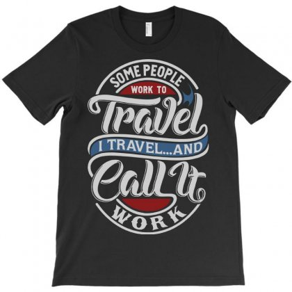 Some People Work To Travel T-shirt Designed By Tee Shop