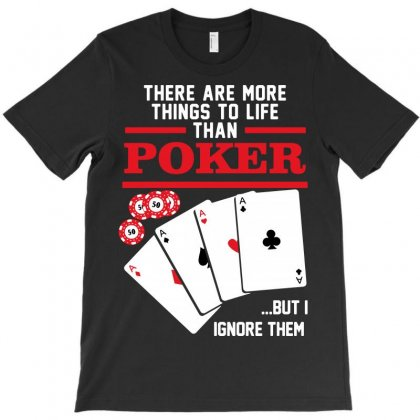 There Are More Things In Life Than Poker T-shirt Designed By Tee Shop