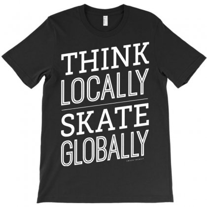 Think Locally Skate Globally T-shirt Designed By Tee Shop