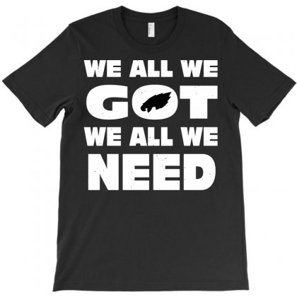 We All We Got We All We Need T-shirt Designed By Tee Shop