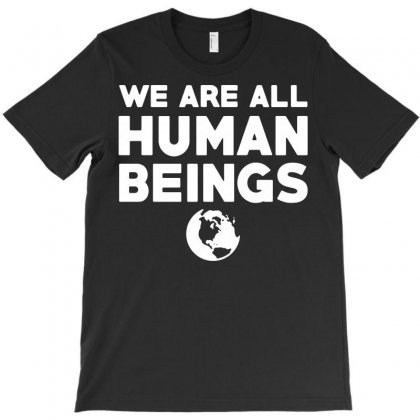 We Are All Human Beings Slogan T-shirt Designed By Tee Shop