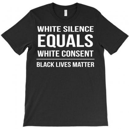 White Silence White Consent Black Lives Matter Funny T-shirt Designed By Tee Shop
