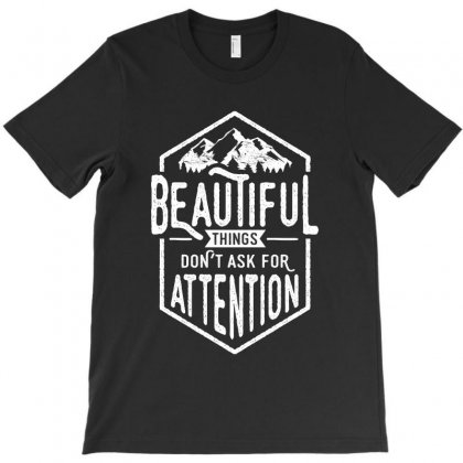 Beautiful Things Don't Ask For Attention T-shirt Designed By Cidolopez