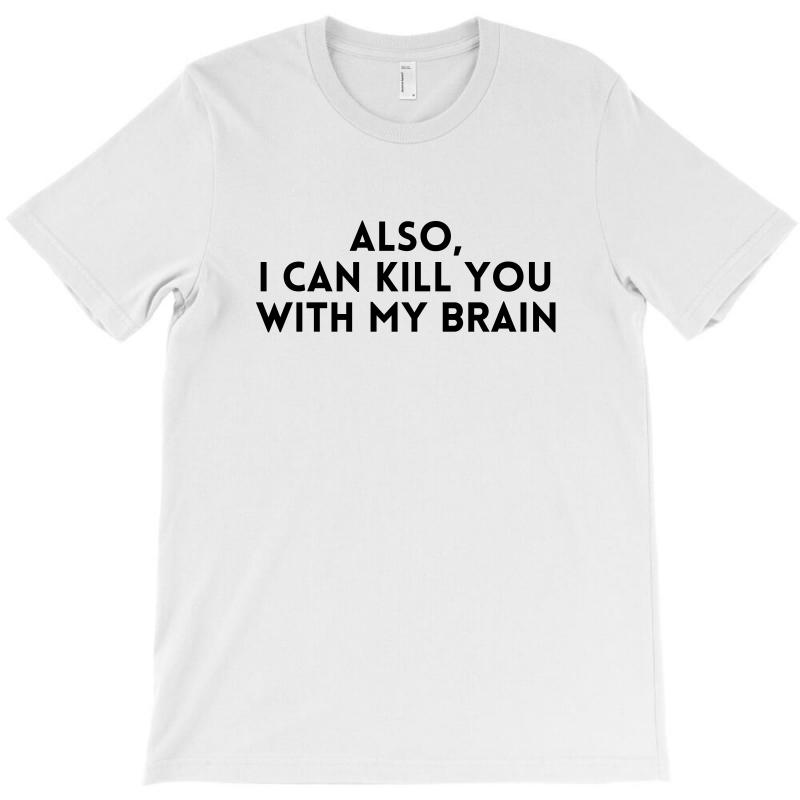Also I Can Kıll You With My Brain For Light T-shirt | Artistshot