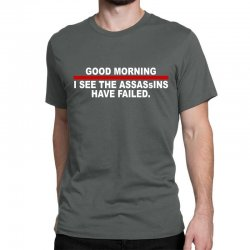 good morning i see the assassins have failed Classic T-shirt   Artistshot