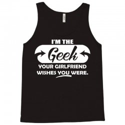 i'm the geek your girlfriend wishes you were Tank Top | Artistshot