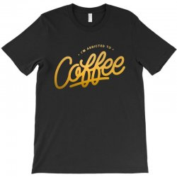 addicted to coffee T-Shirt | Artistshot