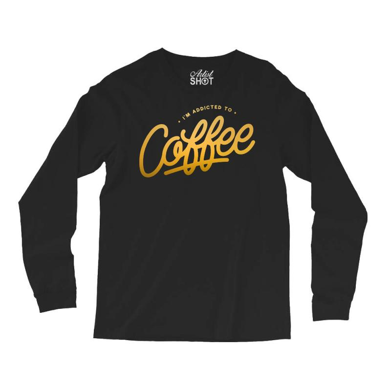 Addicted To Coffee Long Sleeve Shirts | Artistshot