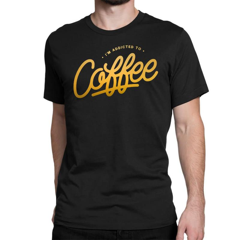 Addicted To Coffee Classic T-shirt | Artistshot
