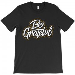 be grateful T-Shirt | Artistshot