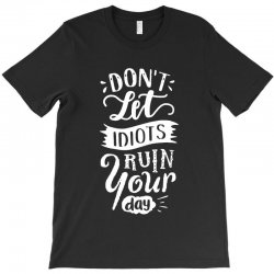 dont let idiots ruin your day T-Shirt | Artistshot