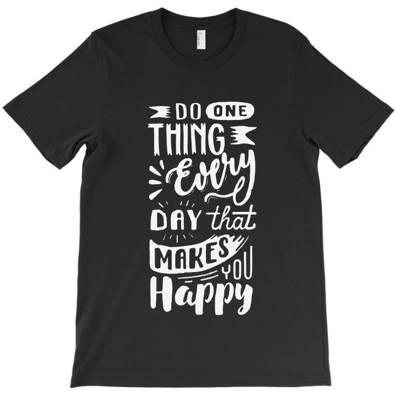 Do One Thing Every Day That Makes You Happy T-shirt | Artistshot