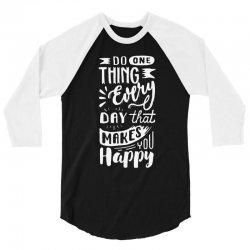 do one thing every day that makes you happy 3/4 Sleeve Shirt | Artistshot