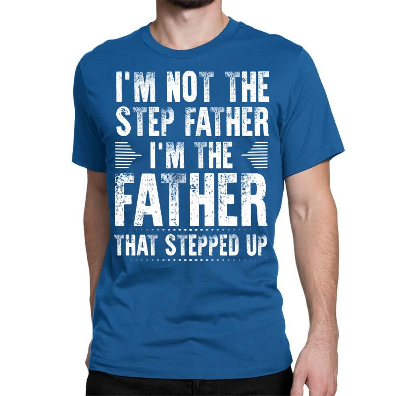 I'm Not The Step Father I'm The Father That Stepped Up Classic T-shirt   Artistshot