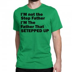 I'm Not The Step Father I'm The Father That Stepped Up Classic T-shirt Designed By Sabriacar
