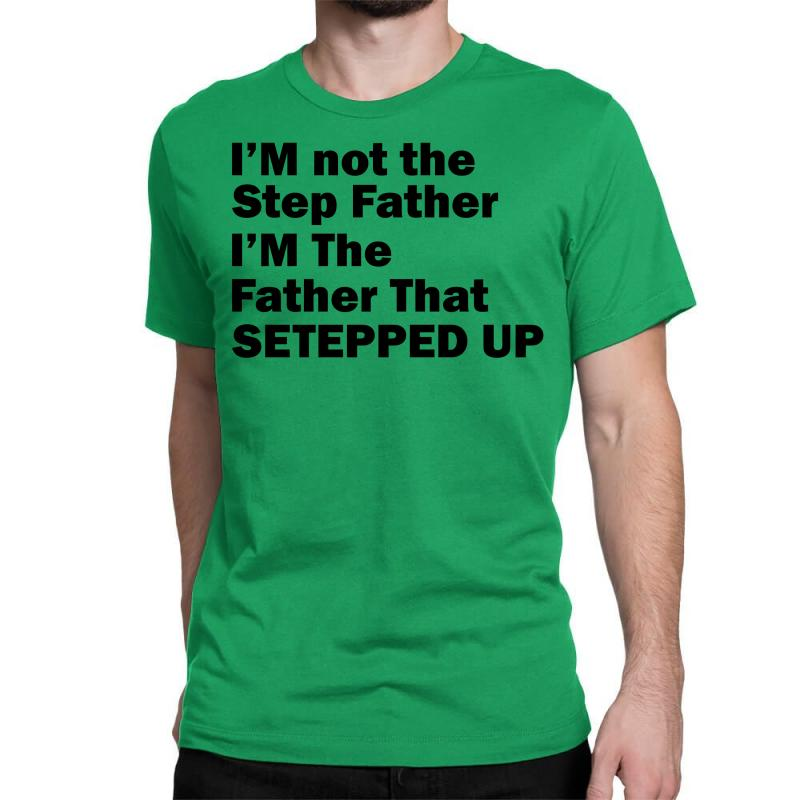 I'm Not The Step Father I'm The Father That Stepped Up Classic T-shirt | Artistshot