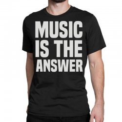 music is the answer Classic T-shirt | Artistshot