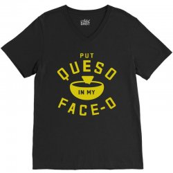 Put Queso In My Face - O V-Neck Tee | Artistshot