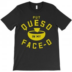 Put Queso In My Face - O T-Shirt | Artistshot