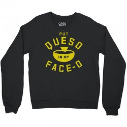 Put Queso In My Face - O Crewneck Sweatshirt | Artistshot
