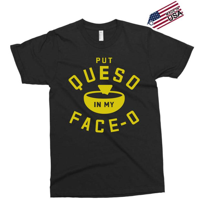 Put Queso In My Face - O Exclusive T-shirt | Artistshot