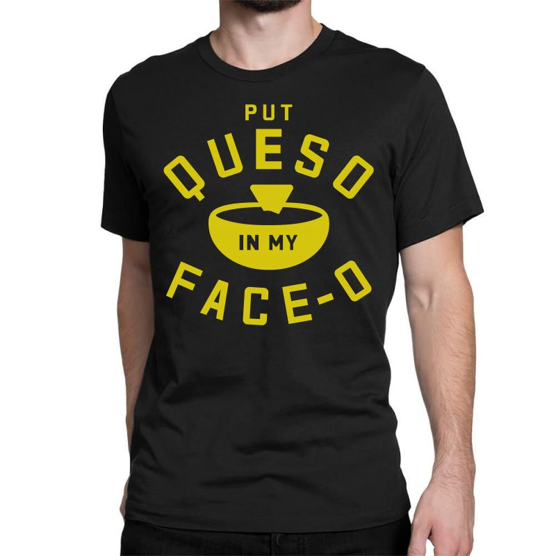 Put Queso In My Face - O Classic T-shirt | Artistshot