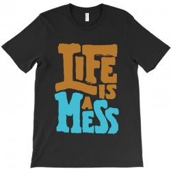 life is a mess T-Shirt | Artistshot
