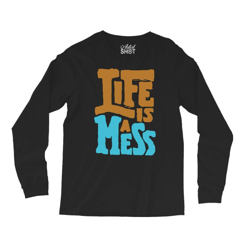 Life Is A Mess Long Sleeve Shirts | Artistshot
