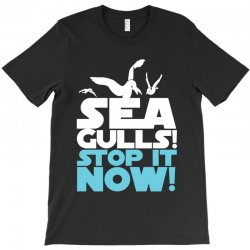 Seagulls Stop It Now T-Shirt | Artistshot