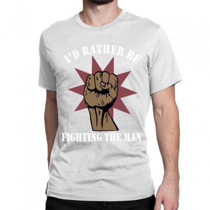 Id Rather Be Fighting The Man Classic T-shirt