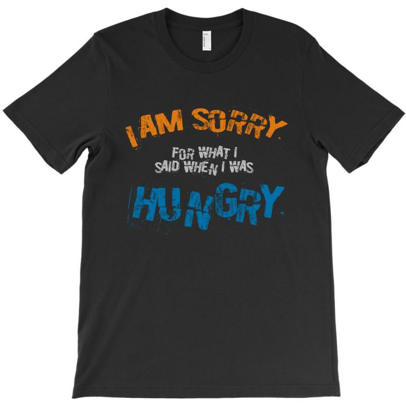 I'am Sorry For What I Said When I Was Hungry T-shirt | Artistshot