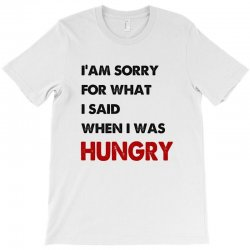 i'am sorry for what i said when i was hungry guys T-Shirt | Artistshot