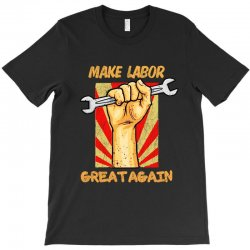 Make Labor Great Again T-shirt Designed By Blqs Apparel