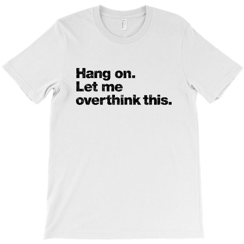 Hang On. Let Me Overthink This   Black Typo T-shirt | Artistshot