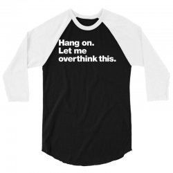 hang on. let me overthink this   white typo 3/4 Sleeve Shirt | Artistshot
