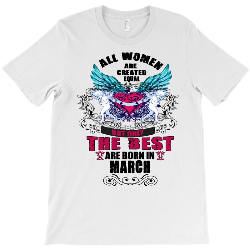 All Women Are Created Equal But Only The Best Are Born In March T-shirt | Artistshot