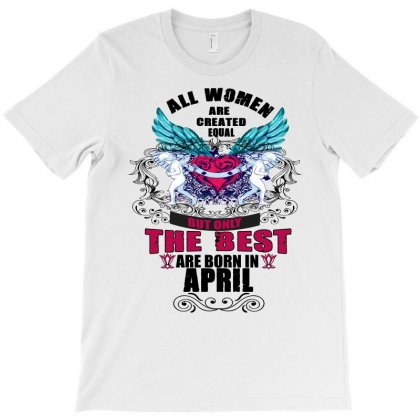 All Women Created Equal But The Best Born In April T-shirt Designed By Omer Acar