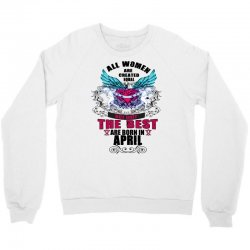 All Women Created Equal But The Best Born In April Crewneck Sweatshirt | Artistshot