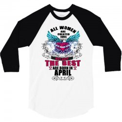 All Women Created Equal But The Best Born In April 3/4 Sleeve Shirt | Artistshot