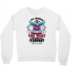 All Women Are Created Equal But Only The Best Are Born In February Crewneck Sweatshirt | Artistshot
