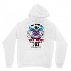 All Women Are Created Equal But Only The Best Are Born In July Unisex Hoodie | Artistshot