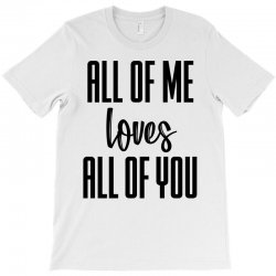 all of me loves all of you T-Shirt | Artistshot