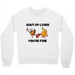 shur up liver you're fine Crewneck Sweatshirt | Artistshot